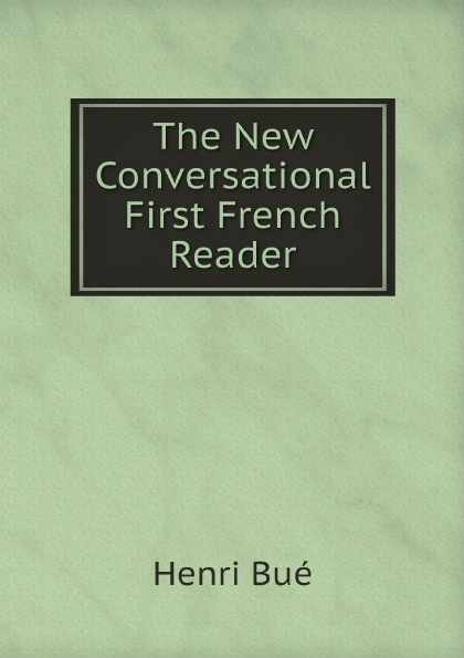 Henri Bué The New Conversational First French Reader henri bué the new conversational first french reader