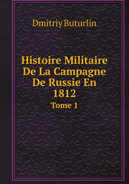 Dmitriy Buturlin Histoire Militaire De La Campagne De Russie En 1812. Tome 1