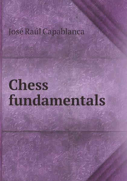 José Raúl Capablanca Chess fundamentals jose capablanca chess fundamentals