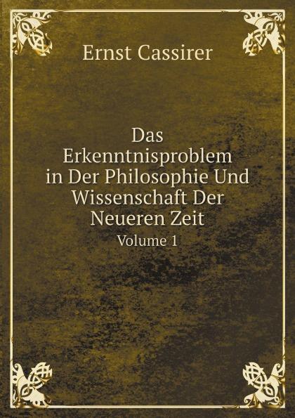 Ernst Cassirer Das Erkenntnisproblem in Der Philosophie Und Wissenschaft Der Neueren Zeit. Volume 1 massimo ferrari ernst cassirer stationen einer philosophischen biographie