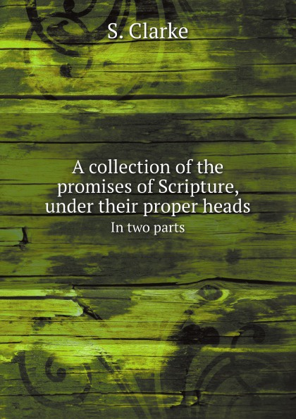 S. Clarke A collection of the promises of Scripture, under their proper heads. In two parts shelley cooper promises promises