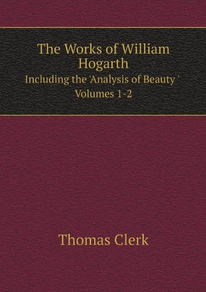 William Hogarth, Thomas Clerk The Works of William Hogarth. Including the 'Analysis of Beauty ' Volumes 1-2 w hogarth w hogarth s zeichnungen vol 1 mit der vollstandigen erklarung derselben classic reprint