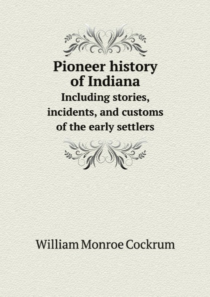 Фото - William Monroe Cockrum Pioneer history of Indiana. Including stories, incidents, and customs of the early settlers william monroe cockrum pioneer history of indiana including stories incidents and customs of the early settlers