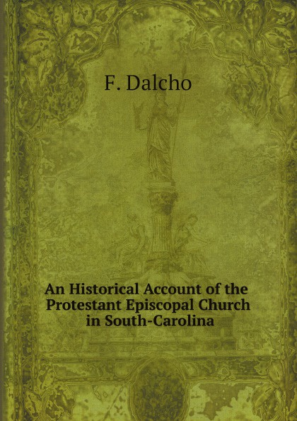 F. Dalcho An Historical Account of the Protestant Episcopal Church in South-Carolina hopper edmund carles some account of the parish of starston norfolk