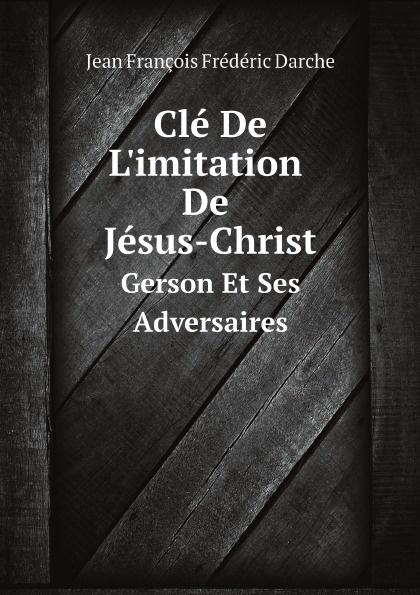 Jean François Frédéric Darche Cle De Limitation Jesus-Christ. Gerson Et Ses Adversaires