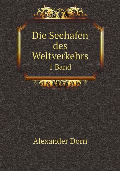 цена Alexander Dorn Die Seehafen des Weltverkehrs. 1 Band