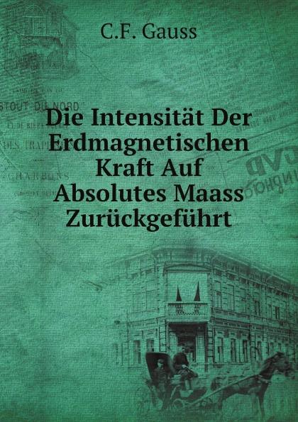 C.F. Gauss Die Intensitat Der Erdmagnetischen Kraft Auf Absolutes Maass Zuruckgefuhrt ernst maass commentariorvm in aratvm reliqviae