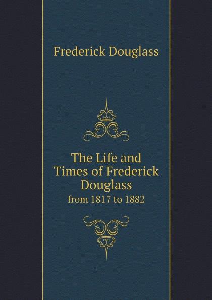 Frederick Douglass The Life and Times of Frederick Douglass. from 1817 to 1882 life and times of frederick douglass