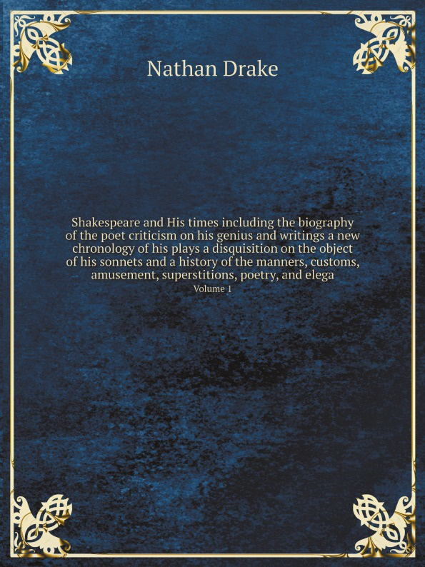 Nathan Drake Shakespeare and His times including the biography of the poet criticism on his genius and writings a new chronology of his plays a disquisition on the object of his sonnets and a history of the manners, customs, amusement, superstitions, poetry, a... the genius of shakespeare
