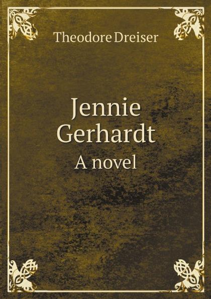 Dreiser Theodore Jennie Gerhardt. A novel dreiser t jennie gerhardt