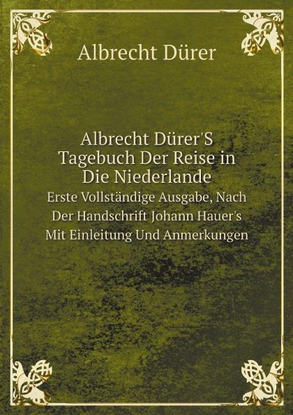 Albrecht Dürer Albrecht Durer'S Tagebuch Der Reise in Die Niederlande. Erste Vollstandige Ausgabe, Nach Der Handschrift Johann Hauer's Mit Einleitung Und Anmerkungen цены