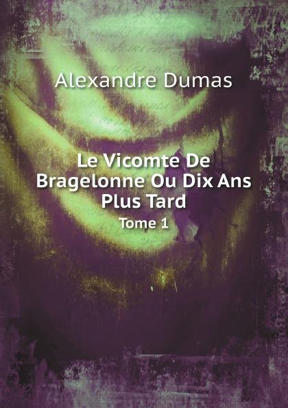 Alexandre Dumas Le Vicomte De Bragelonne Ou Dix Ans Plus Tard. Tome 1 александр дюма le vicomte de bragelonne ou dix ans plus tard complement des trois mousquetaires et de vingt ans apres tome 3