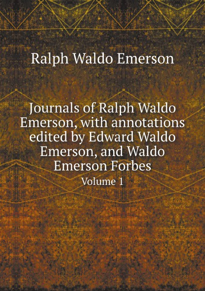 Ralph Waldo Emerson Journals of Ralph Waldo Emerson, with annotations edited by Edward Waldo Emerson, and Waldo Emerson Forbes. Volume 1 joseph forster four great teachers john ruskin thomas carlyle ralph waldo emerson and robert browning