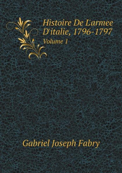 Gabriel Joseph Fabry Histoire De L'armee D'italie, 1796-1797. Volume 1