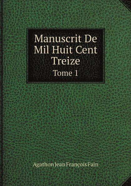 Agathon Jean François Fain Manuscrit De Mil Huit Cent Treize. Tome 1 agathon jean françois fain manuscrit de mil huit cent treize tome 1
