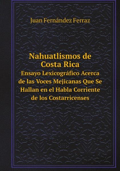J.F. Ferraz Nahuatlismos de Costa Rica. Ensayo Lexicografico Acerca de las Voces Mejicanas Que Se Hallan en el Habla Corriente de los Costarricenses