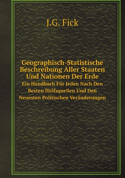 J.G. Fick Geographisch-Statistische Beschreibung Aller Staaten Und Nationen Der Erde. Ein Handbuch Fur Jeden Nach Den Besten Hulfsquellen Und Den Neuesten Politischen Veranderungen