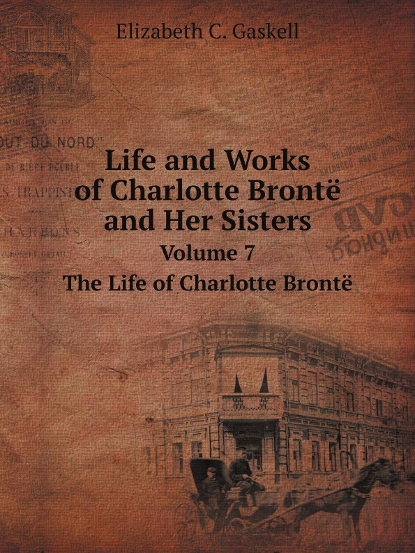 Gaskell Elizabeth Cleghorn Life and Works of Charlotte Bronte and Her Sisters. Volume 7. The Life of Charlotte Bronte charlotte brontë i moore