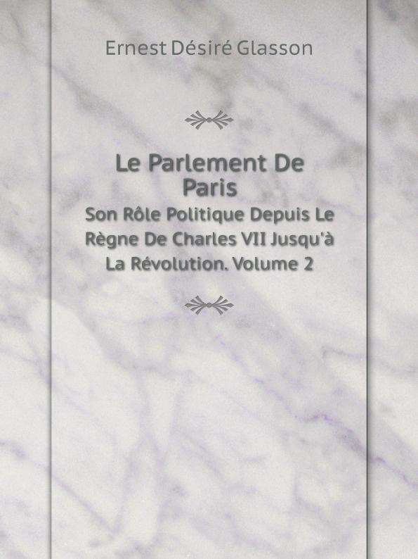 Ernest Désiré Glasson Le Parlement De Paris. Son Role Politique Depuis Le Regne De Charles VII Jusqu'a La Revolution. Volume 2