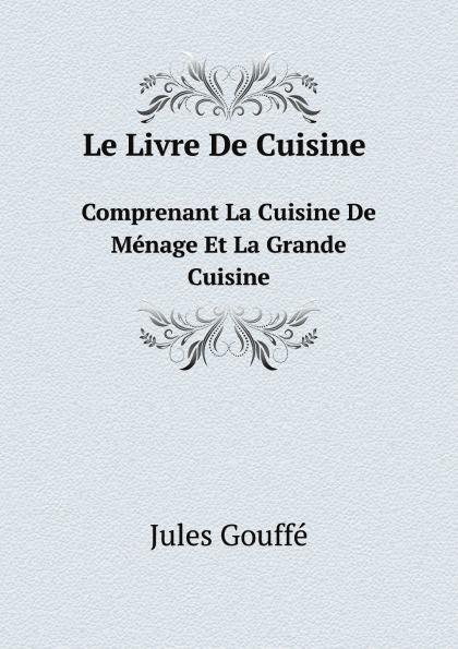 Jules Gouffé Le Livre De Cuisine Comprenant La Cuisine De Menage Et La Grande Cuisine кастрюля la cuisine 5250mb зеленая