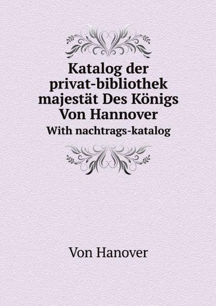 Hanover Katalog der privat-bibliothek seiner majestat Des Konigs Von Hannover. With nachtrags-katalog каталка сортер полесье игровой дом
