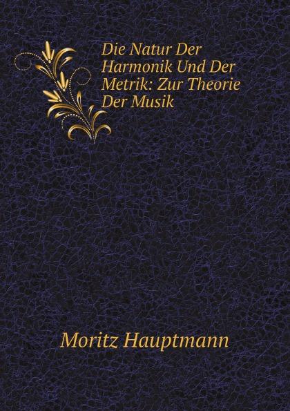 Moritz Hauptmann Die Natur Der Harmonik Und Der Metrik: Zur Theorie Der Musik arthur von oettingen harmoniesystem in dualer entwickelung studien zur theorie der musik classic reprint
