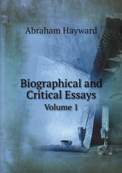 Abraham Hayward Biographical and Critical Essays. Volume 1 henry t tuckerman biographical essays essays biographical and critical or studies of character