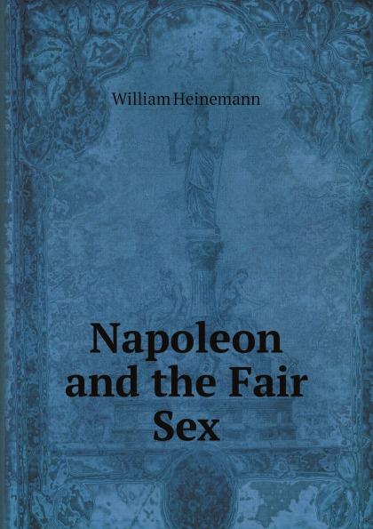William Heinemann Napoleon and the Fair Sex