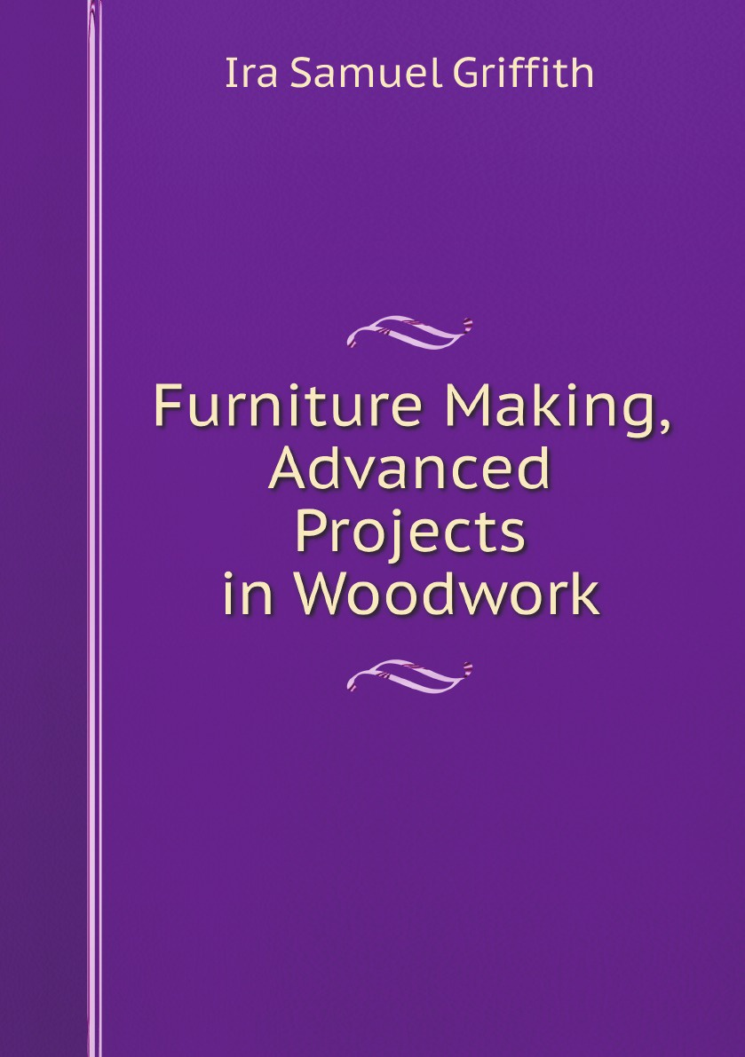 Griffith Ira Samuel Furniture Making, Advanced Projects in Woodwork