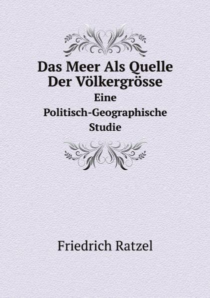 Friedrich Ratzel Das Meer Als Quelle Der Volkergrosse. Eine Politisch-Geographische Studie