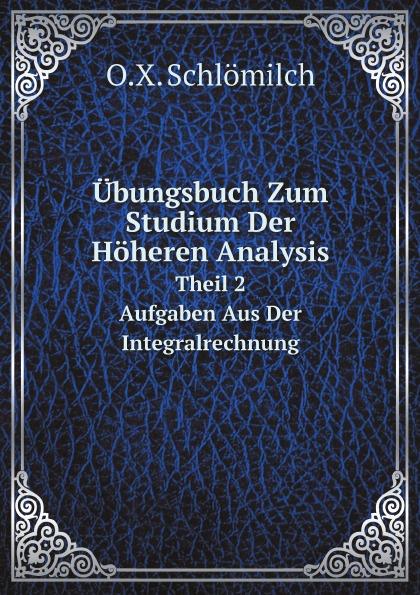 O.X. Schlömilch Ubungsbuch Zum Studium Der Hoheren Analysis. Theil 2. Aufgaben Aus Der Integralrechnung h griesbach zum studium der modernen zoologie