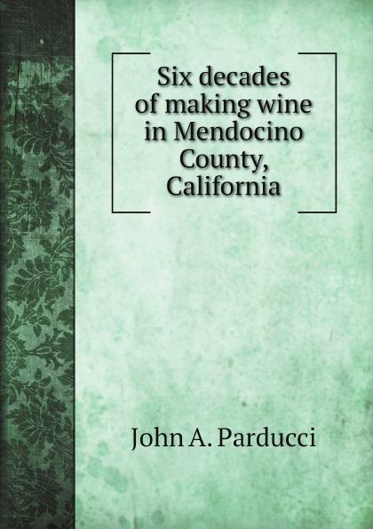 John A. Parducci Six decades of making wine in Mendocino County, California john a parducci six decades of making wine in mendocino county california