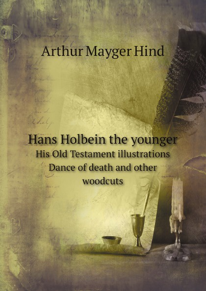 Hind Arthur Mayger Hans Holbein the younger. His Old Testament illustrations Dance of death and other woodcuts paul ganz the work of hans holbein reproduced in 252 illustrations
