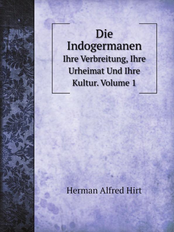 Herman Alfred Hirt Die Indogermanen. Ihre Verbreitung, Ihre Urheimat Und Ihre Kultur. Volume 1