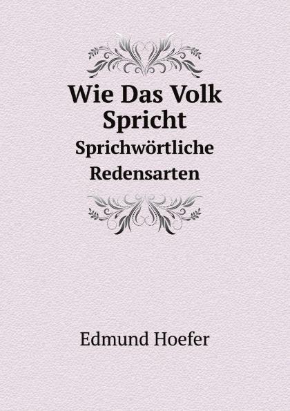 Edmund Hoefer Wie Das Volk Spricht. Sprichwortliche Redensarten edmund hoefer wie das volk spricht sprichwortliche redensarten