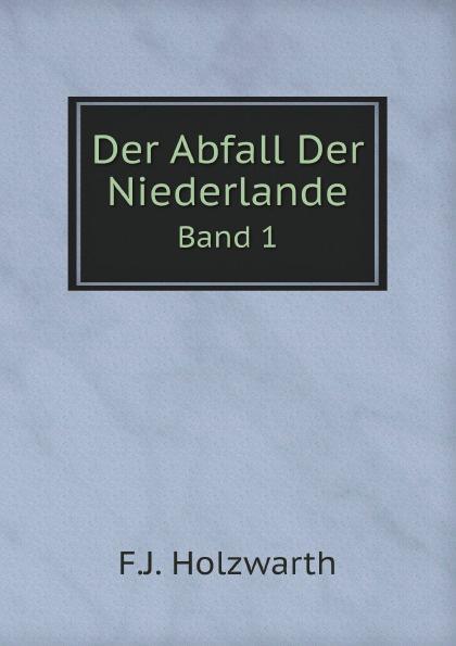 F.J. Holzwarth Der Abfall Der Niederlande. Band 1 franz joseph holzwarth der abfall der niederlande