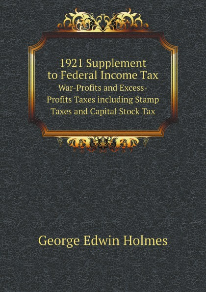 George Edwin Holmes 1921 Supplement to Federal Income Tax. War-Profits and Excess-Profits Taxes including Stamp Taxes and Capital Stock Tax george edwin holmes 1921 supplement to federal income tax war profits and excess profits taxes including stamp taxes and capital stock tax