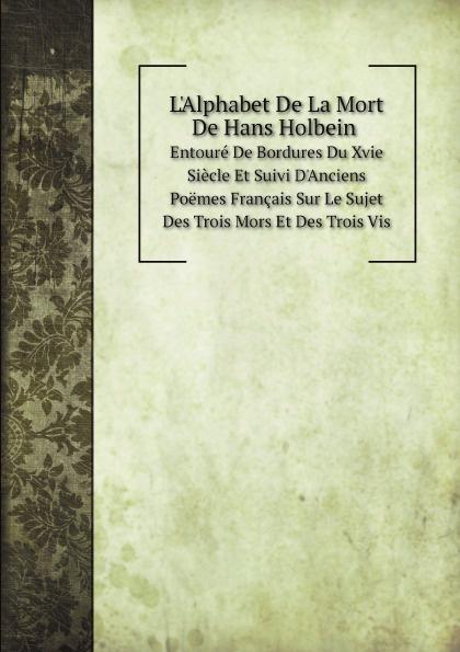 Hans Holbein L'Alphabet De La Mort De Hans Holbein. : Entoure De Bordures Du Xvie Siecle Et Suivi D'Anciens Poemes Francais Sur Le Sujet Des Trois Mors Et Des Trois Vis holbein colour library