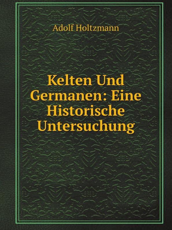 Adolf Holtzmann Kelten Und Germanen: Eine Historische Untersuchung цены