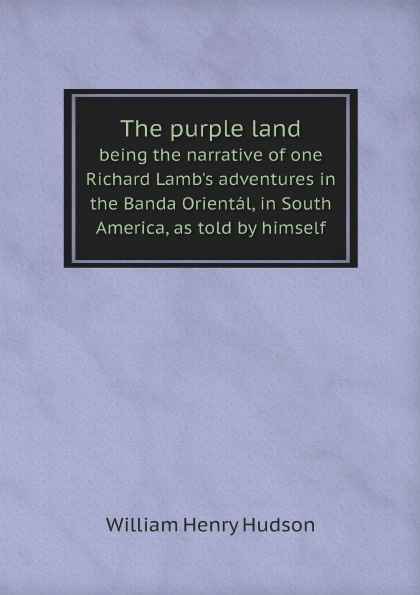 цена на W. H. Hudson The purple land. being the narrative of one Richard Lamb's adventures in the Banda Oriental, in South America, as told by himself