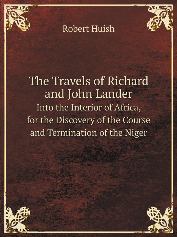 Robert Huish The Travels of Richard and John Lander. Into the Interior of Africa, for the Discovery of the Course and Termination of the Niger john barrow an account of travels into the interior of southern africa in the years 1797