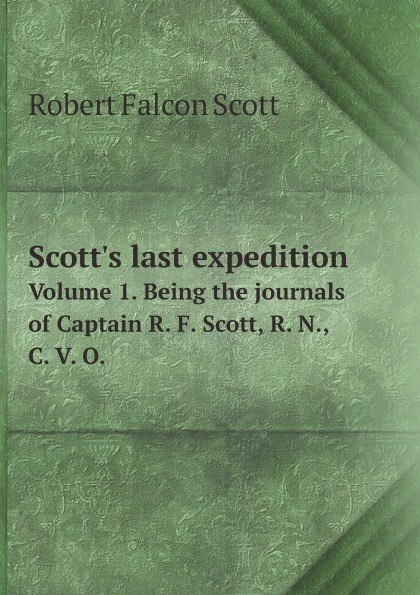 Robert Falcon Scott Scott's last expedition. Volume 1. Being the journals of Captain R. F. Scott, R. N., C. V. O. robert falcon scott last expedition volume 2