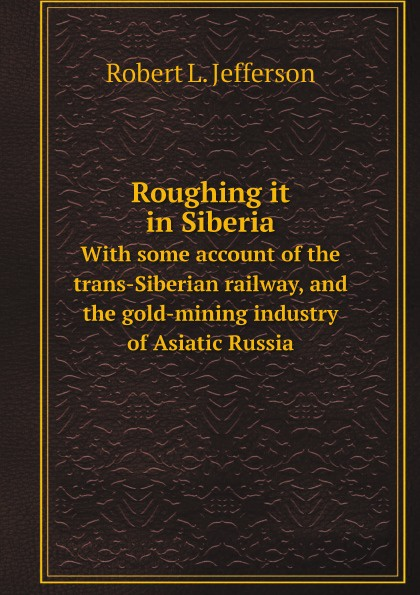 Robert L Jefferson Roughing it in Siberia. With some account of the trans-Siberian railway, and the gold-mining industry of Asiatic Russia trans siberian railway