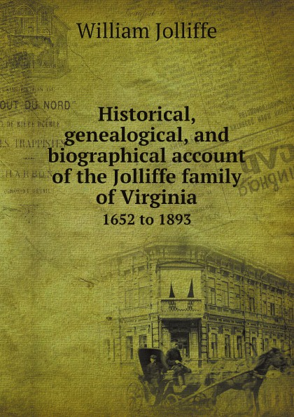 William Jolliffe Historical, genealogical, and biographical account of the Jolliffe family of Virginia. 1652 to 1893 biographical writings s