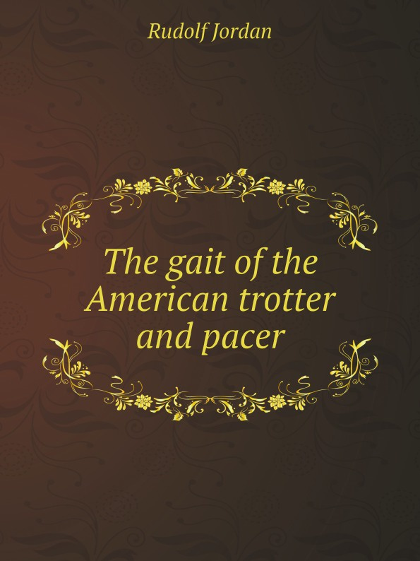 Rudolf Jordan The gait of the American trotter and pacer biomechanics of steppage gait