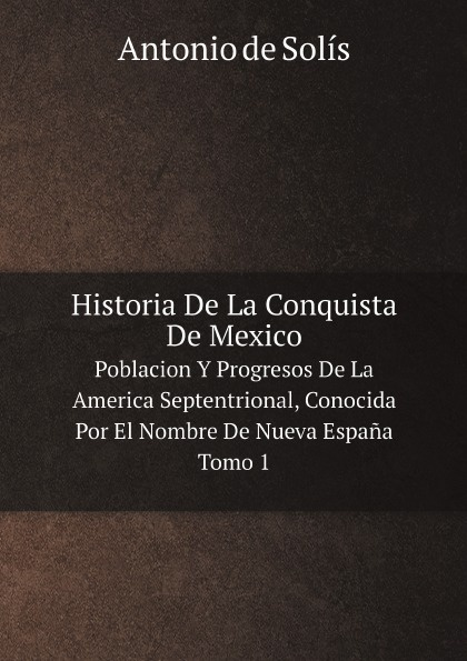 Antonio de Solís Historia De La Conquista De Mexico. Poblacion Y Progresos De La America Septentrional, Conocida Por El Nombre De Nueva Espana. Tomo 1 sven lagerbring svea rikes historia ifran de aldsta tider til de norvarande pt 1