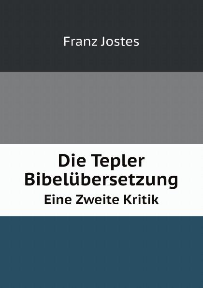Franz Jostes Die Tepler Bibelubersetzung. Eine Zweite Kritik franz jostes die tepler bibelubersetzung eine zweite kritik classic reprint