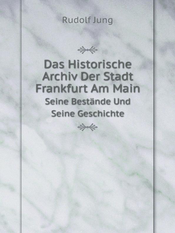 купить Rudolf Jung Das Historische Archiv Der Stadt Frankfurt Am Main. Seine Bestande Und Seine Geschichte онлайн