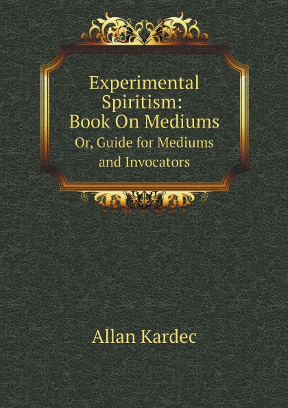 Allan Kardec Experimental Spiritism: Book On Mediums. Or, Guide for Mediums and Invocators kenneth allan pazder the invisible reich