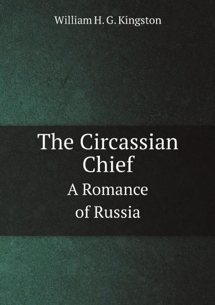 цена на Kingston William Henry The Circassian Chief. A Romance of Russia